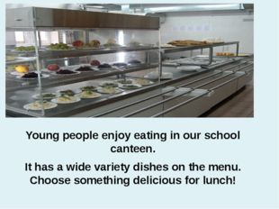 Young people enjoy eating in our school canteen. It has a wide variety dishes
