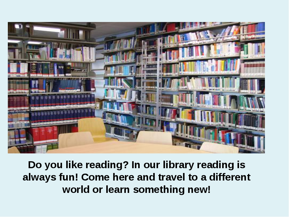Do you like reading? In our library reading is always fun! Come here and trav...