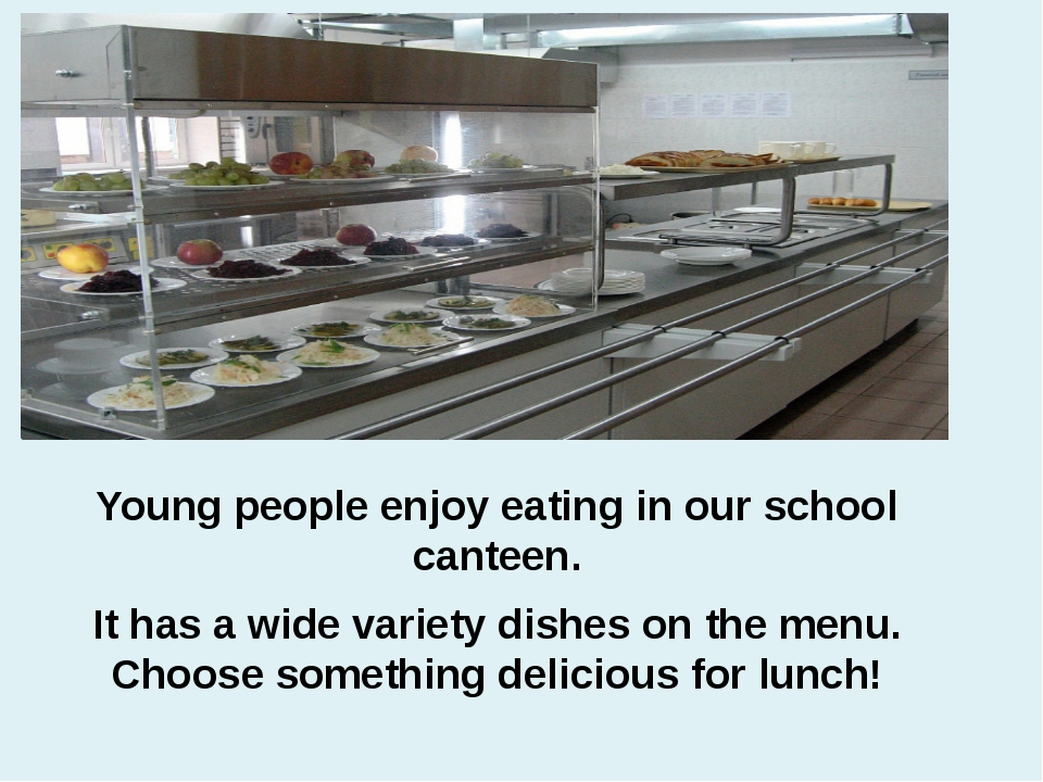 Young people enjoy eating in our school canteen. It has a wide variety dishes...