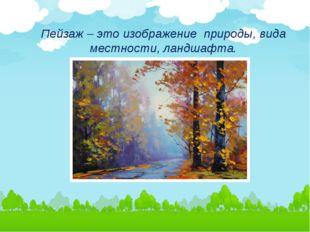 Пейзаж – это изображение природы, вида местности, ландшафта.