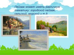 Пейзаж может иметь различную тематику: городской пейзаж, сельский, морской и