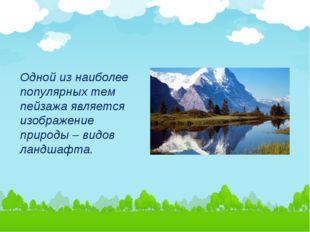 Одной из наиболее популярных тем пейзажа является изображение природы – видов