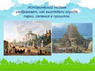 Исторический пейзаж изображает, как выглядели города, парки, селения в прошлом.