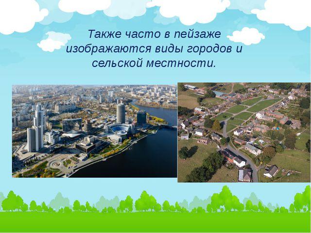 Также часто в пейзаже изображаются виды городов и сельской местности.