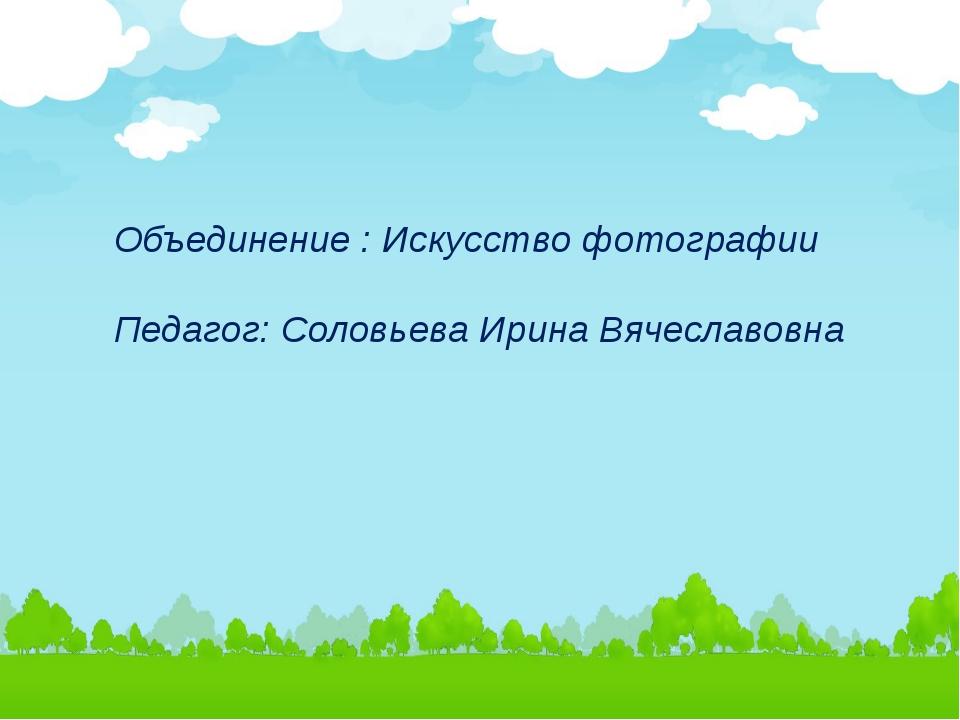 Объединение : Искусство фотографии Педагог: Соловьева Ирина Вячеславовна