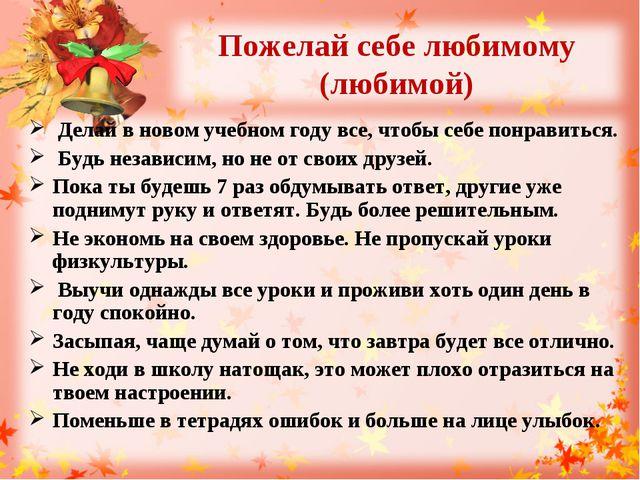 Пожелай себе любимому (любимой) Делай в новом учебном году все, чтобы себе по...