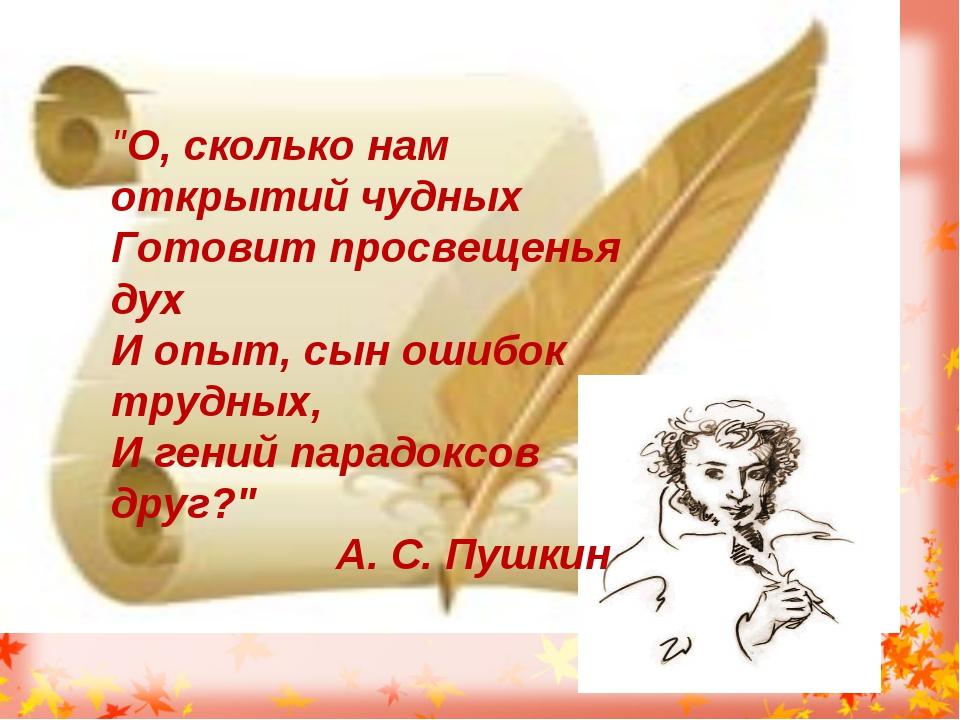 """""""О, сколько нам открытий чудных Готовит просвещенья дух И опыт, сын ошибок т..."""