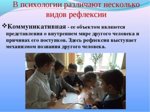 В психологии различают несколько видов рефлексии Коммуникативная - ее объекто