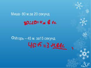 Миша- 80 м.за 20 секунд Игорь – 45 м. за15 секунд.