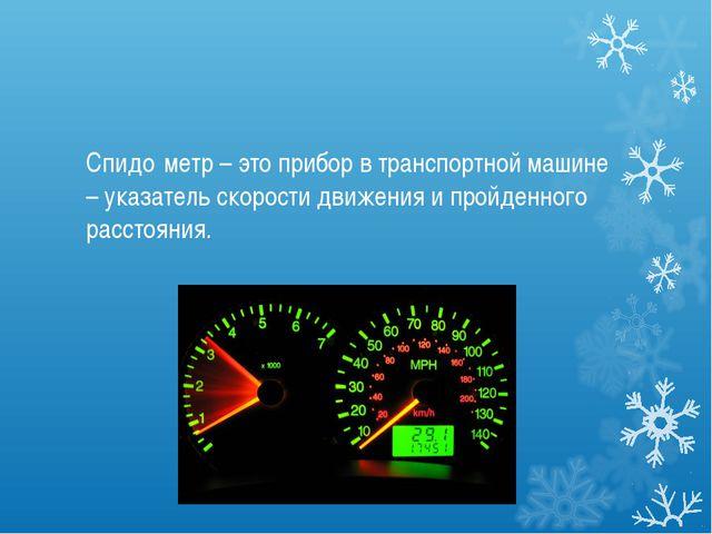 Спидо́метр – это прибор в транспортной машине – указатель скорости движения и...