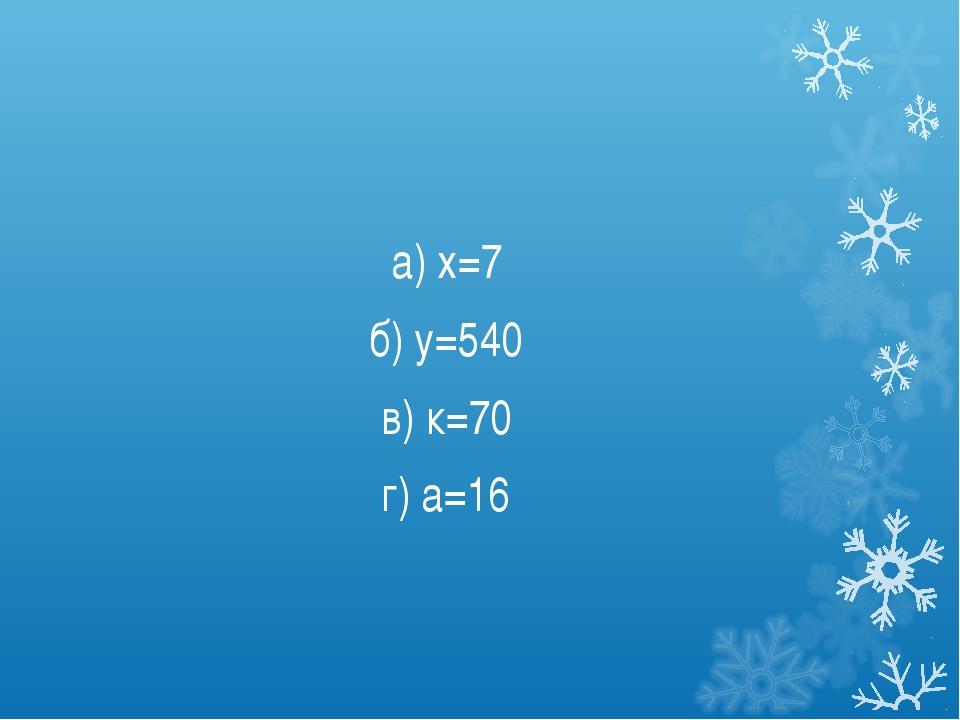 а) х=7 б) у=540 в) к=70 г) а=16
