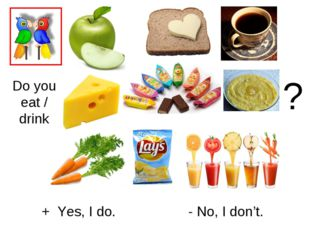Do you eat / drink + Yes, I do. - No, I don't. ?