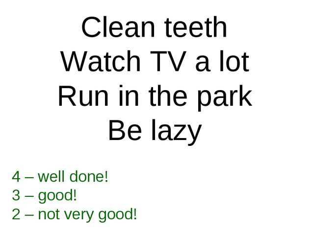 Clean teeth Watch TV a lot Run in the park Be lazy 4 – well done! 3 – good! 2...
