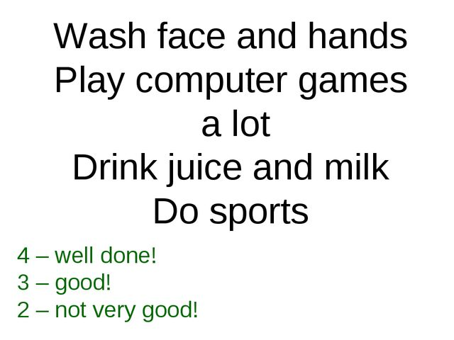 Wash face and hands Play computer games a lot Drink juice and milk Do sports...