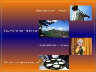 Башҡортостан - ҡурай иле, Башҡортостан – Урал ере, Башҡортостан – ҡумыҙ теле