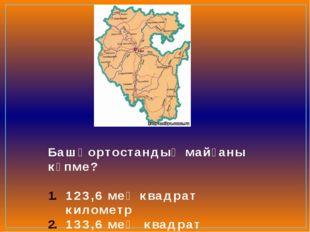 Башҡортостандың майҙаны күпме? 123,6 мең квадрат километр 133,6 мең квадрат к