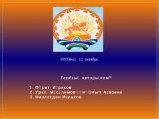 Гербтың авторы кем? 1. Фәрит Иҙрисов 2. Урал Мәсәлимов һәм Ольга Асабина 3. Ф