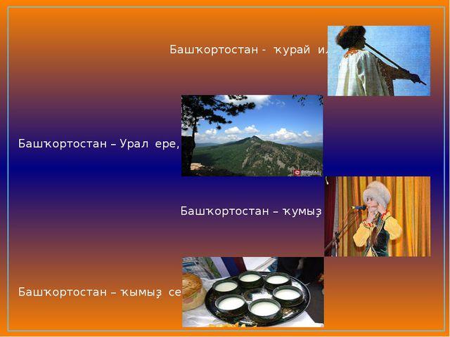 Башҡортостан - ҡурай иле, Башҡортостан – Урал ере, Башҡортостан – ҡумыҙ теле...