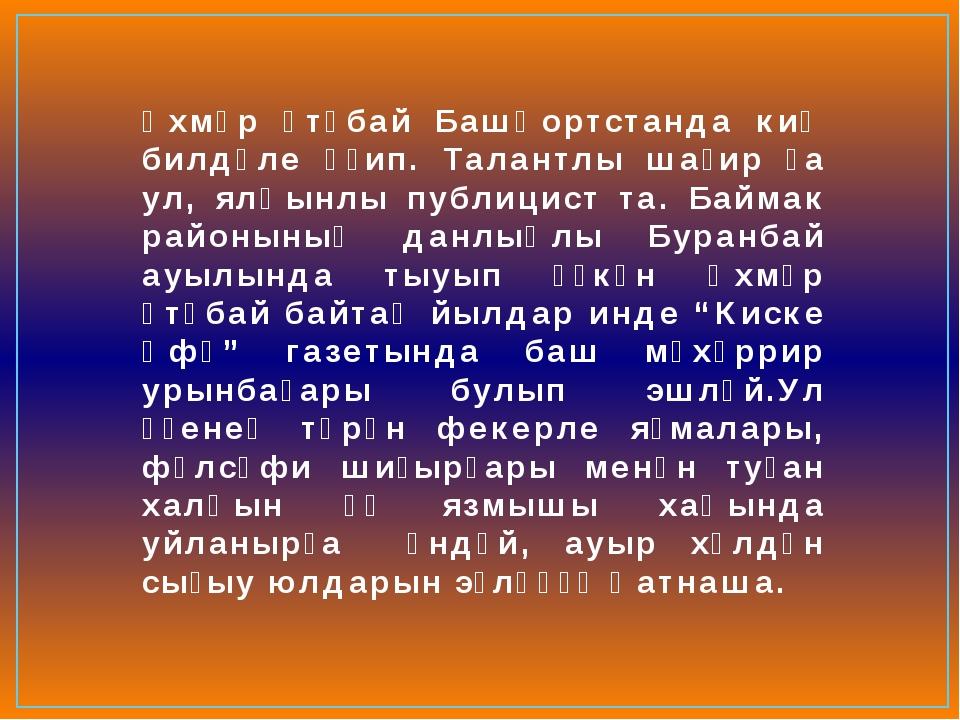 Әхмәр Үтәбай Башҡортстанда киң билдәле әҙип. Талантлы шағир ҙа ул, ялҡынлы пу...