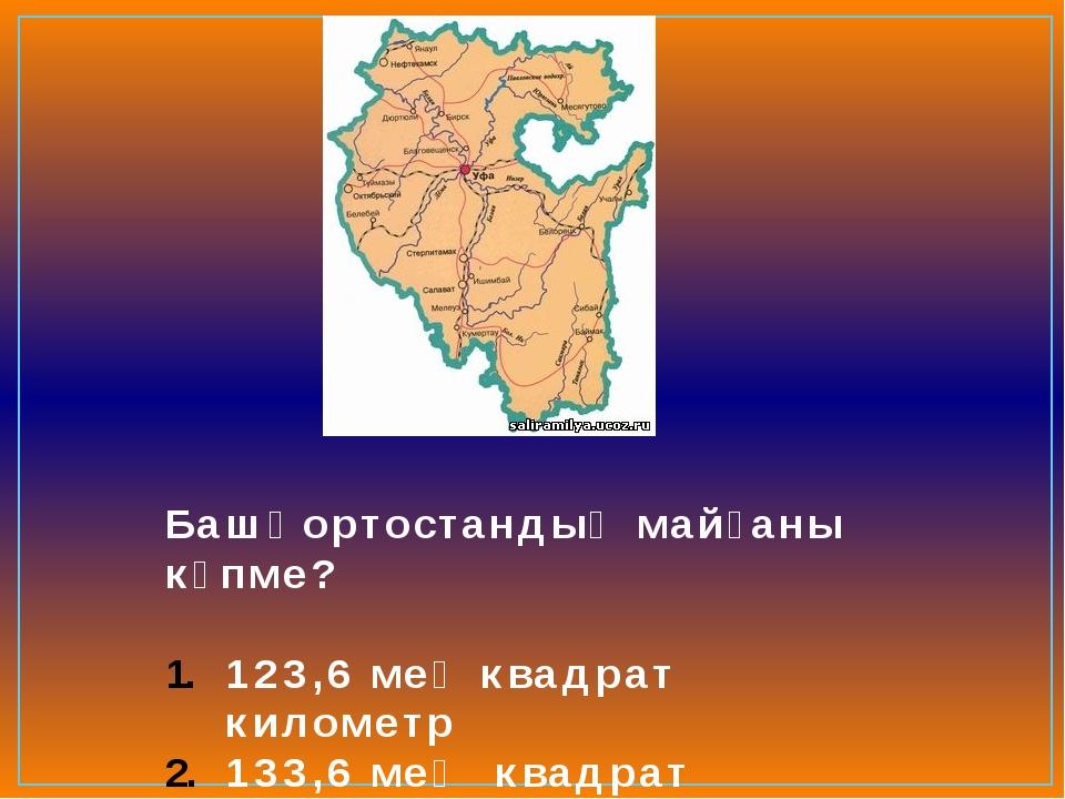 Башҡортостандың майҙаны күпме? 123,6 мең квадрат километр 133,6 мең квадрат к...