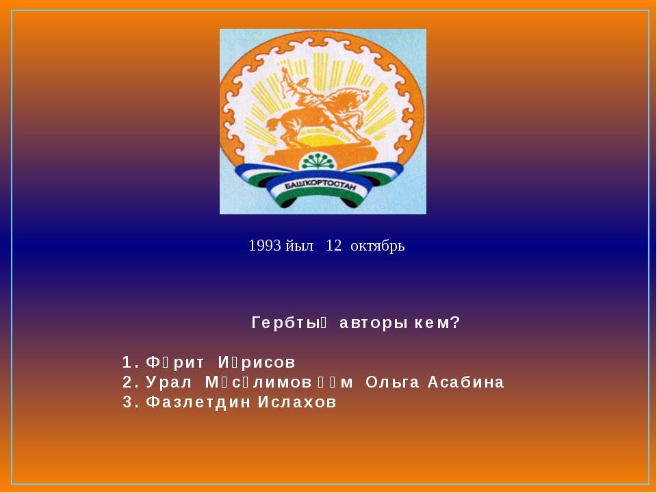 Гербтың авторы кем? 1. Фәрит Иҙрисов 2. Урал Мәсәлимов һәм Ольга Асабина 3. Ф...