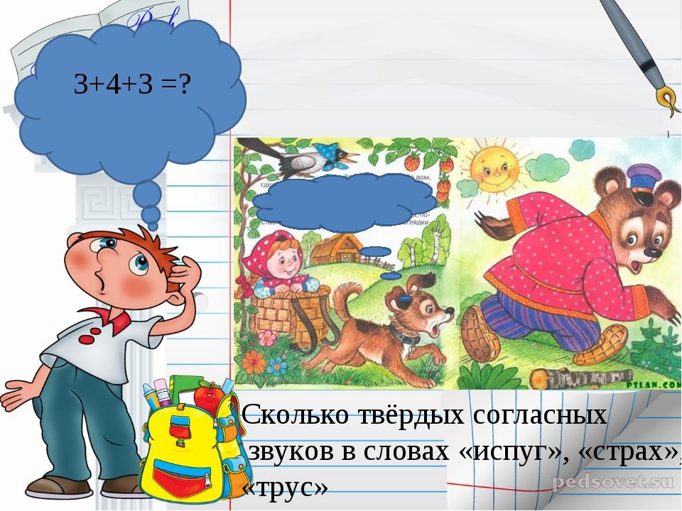 Сколько твёрдых согласных звуков в словах «испуг», «страх», «трус» 3+4+3 =?