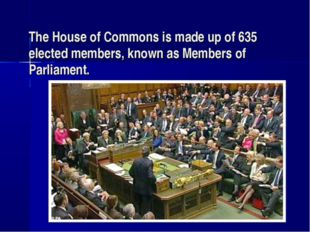The House of Commons is made up of 635 elected members, known as Members of P