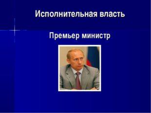 Исполнительная власть Премьер министр