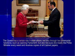 The Queen has a certain role in state affairs, not only through her ceremoni