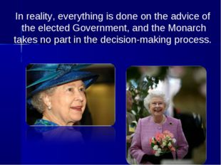 In reality, everything is done on the advice of the elected Government, and