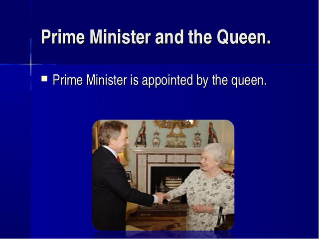Prime Minister and the Queen. Prime Minister is appointed by the queen.
