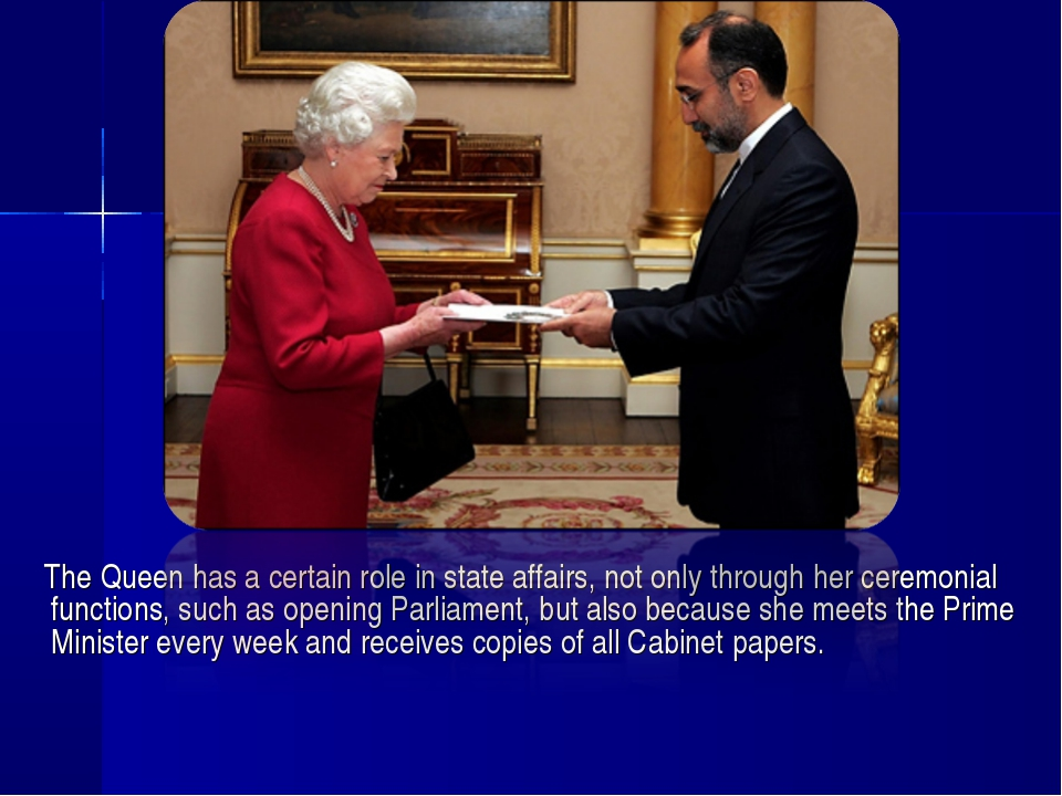 The Queen has a certain role in state affairs, not only through her ceremoni...
