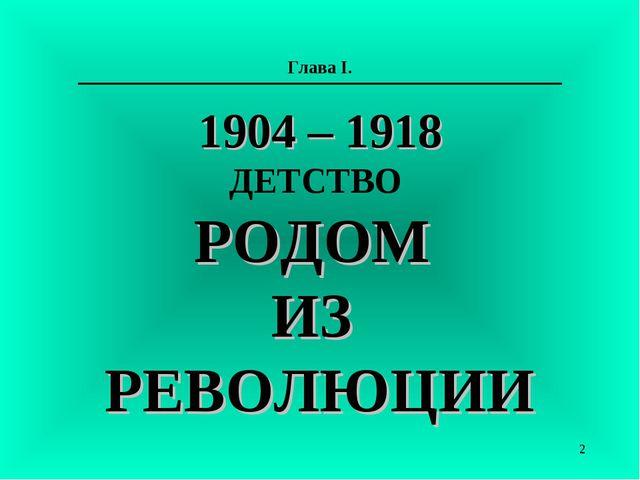 Глава I. 1904 – 1918 ДЕТСТВО РОДОМ ИЗ РЕВОЛЮЦИИ *