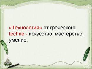 «Технология» от греческого techne - искусство, мастерство, умение.