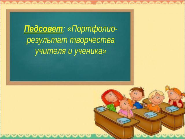 Педсовет: «Портфолио-результат творчества учителя и ученика»