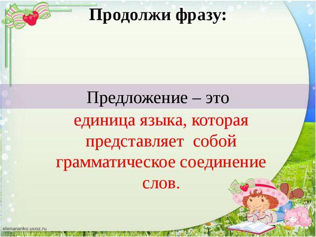 Предложение – это Продолжи фразу: единица языка, которая представляет собой г...