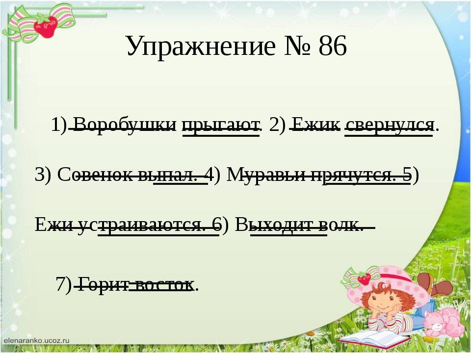 Упражнение № 86 1) Воробушки прыгают. 2) Ежик свернулся. 3) Совенок выпал. 4)...