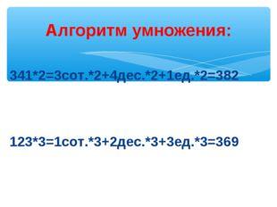Алгоритм умножения: 341*2=3сот.*2+4дес.*2+1ед.*2=382 123*3=1сот.*3+2дес.*3+3е
