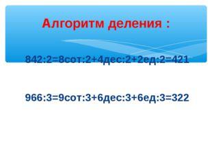Алгоритм деления : 842:2=8сот:2+4дес:2+2ед:2=421 966:3=9сот:3+6дес:3+6ед:3=322