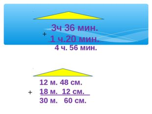 3ч 36 мин. 1 ч.20 мин. 4 ч. 56 мин. + 12 м. 48 см. 18 м. 12 см. 30 м. 60 см. +