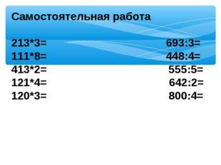 Самостоятельная работа  213*3= 693:3= 111*8= 448:4= 413*2= 555:5= 121*4= 64