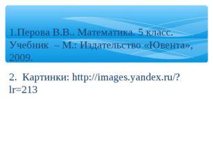 Перова В.В.. Математика. 5 класс. Учебник – М.: Издательство «Ювента», 2009.