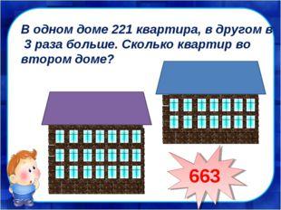 В одном доме 221 квартира, в другом в 3 раза больше. Сколько квартир во второ
