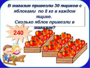 В мага В магазин привезли 30 ящиков с яблоками по 8 кг в каждом ящике. Скольк