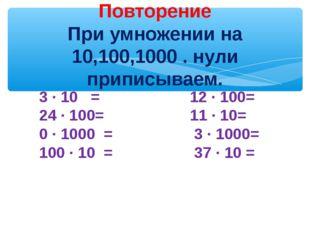 Повторение При умножении на 10,100,1000 . нули приписываем. 3 ∙ 10 = 12 ∙ 10