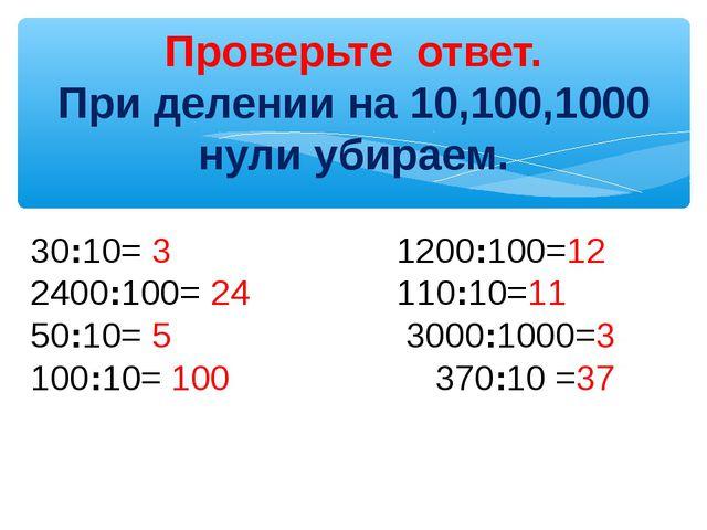 Проверьте ответ. При делении на 10,100,1000 нули убираем. 30:10= 3 1200:100=...