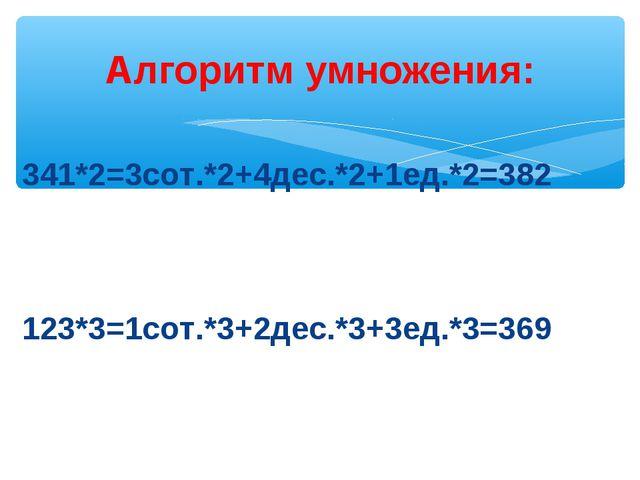 Алгоритм умножения: 341*2=3сот.*2+4дес.*2+1ед.*2=382 123*3=1сот.*3+2дес.*3+3е...