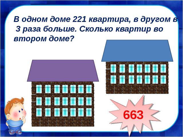 В одном доме 221 квартира, в другом в 3 раза больше. Сколько квартир во второ...