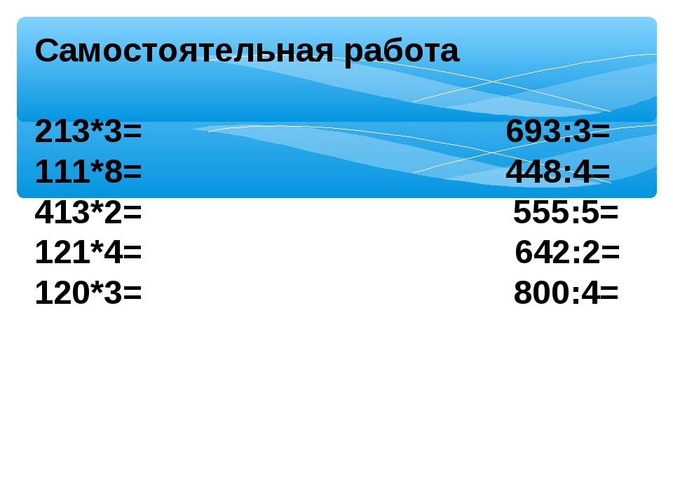 Самостоятельная работа  213*3= 693:3= 111*8= 448:4= 413*2= 555:5= 121*4= 64...