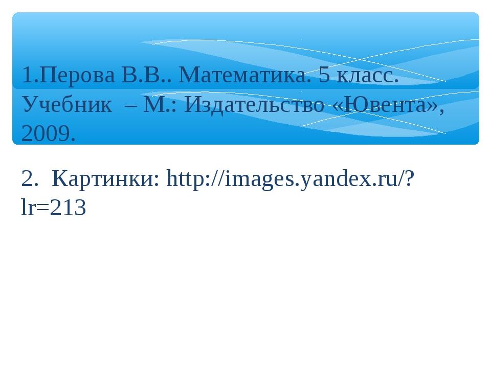 Перова В.В.. Математика. 5 класс. Учебник – М.: Издательство «Ювента», 2009....